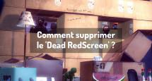 Comment supprimer le 'Dead RedScreen' ?