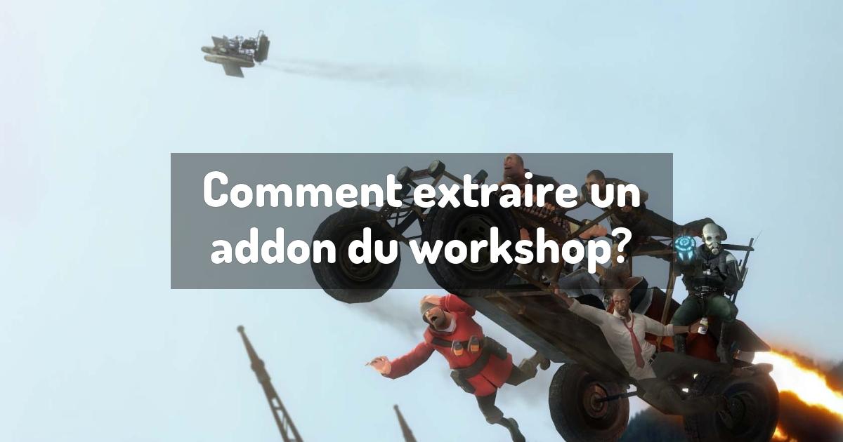 Comment extraire un addon du workshop?