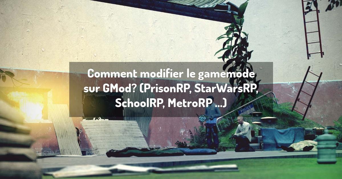 Comment modifier le gamemode sur GMod? (PrisonRP, StarWarsRP, SchoolRP, MetroRP ...)