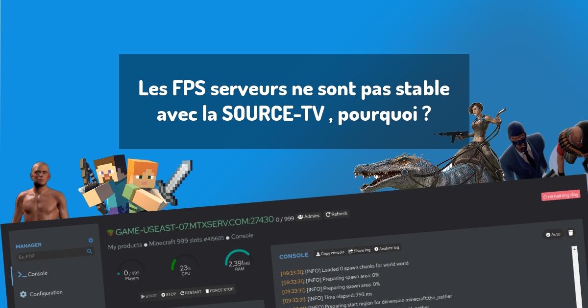 Les FPS serveurs ne sont pas stable avec la SOURCE-TV , pourquoi ?